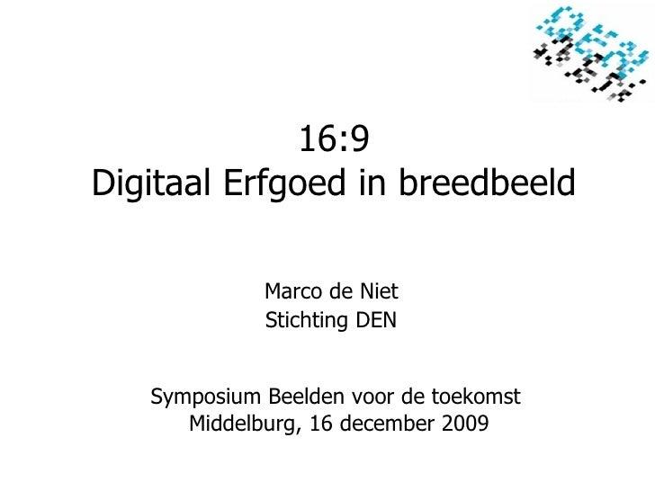 16:9 Digitaal Erfgoed in breedbeeld Symposium Beelden voor de toekomst  Middelburg, 16 december 2009 Marco de Niet Stichti...