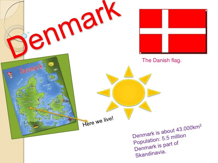 Denmark<br />The Danish flag.<br />Here we live!<br />Denmark is about 43.000km2<br />Population: 5.5 million <br />Denmar...