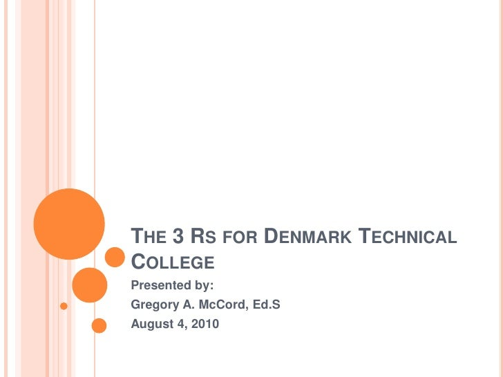 THE 3 RS FOR DENMARK TECHNICAL COLLEGE Presented by: Gregory A. McCord, Ed.S August 4, 2010