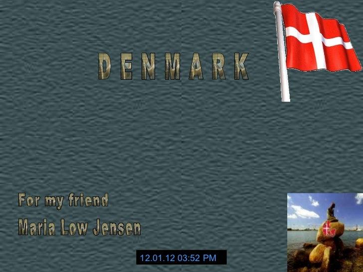 D E N M A R K 12.01.12   03:52 PM For my friend Maria Low Jensen