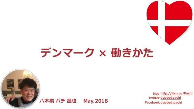 ⼋⽊橋 パチ 昌也 Apr.2018 Blog Twitter Facebook http://ibm.co/Pachi dubbedpachi dubbed.pachi デンマーク × 働きかた ⼋⽊橋 パチ 昌也 May.2018