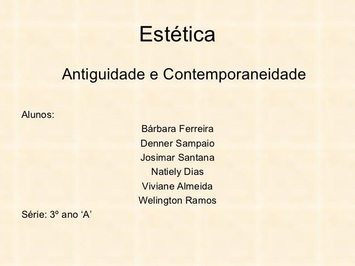 Estética Antiguidade e Contemporaneidade Alunos: Bárbara Ferreira Denner Sampaio Josimar Santana Natiely Dias Viviane Alme...