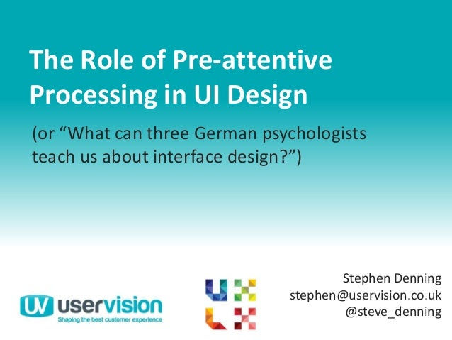 "The Role of Pre-attentiveProcessing in UI DesignStephen Denningstephen@uservision.co.uk@steve_denning(or ""What can three G..."