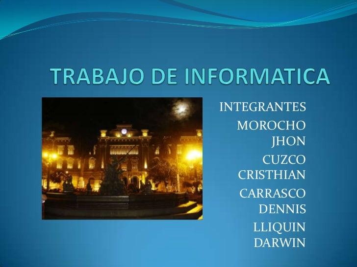 TRABAJO DE INFORMATICA<br />INTEGRANTES<br />MOROCHO JHON<br />CUZCO CRISTHIAN<br />CARRASCO DENNIS<br />LLIQUIN DARWIN<br />
