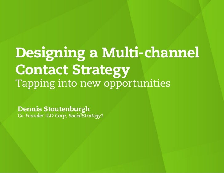 Designing a Multi-channelContact StrategyTapping into new opportunitiesDennis StoutenburghCo-Founder ILD Corp, SocialStrat...