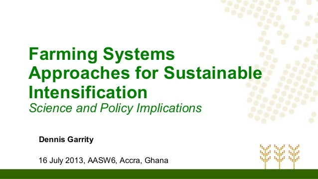 Farming Systems Approaches for Sustainable Intensification Science and Policy Implications Dennis Garrity 16 July 2013, AA...