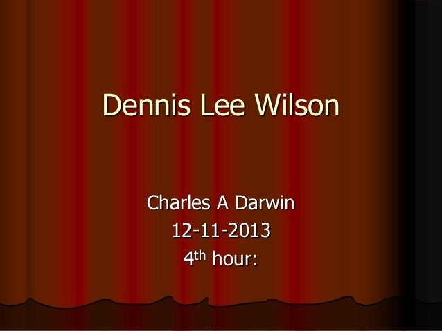 Dennis Lee Wilson Charles A Darwin 12-11-2013 4th hour: