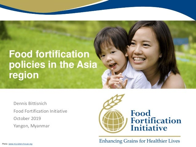Food fortification policies in the Asia region Dennis Bittisnich Food Fortification Initiative October 2019 Yangon, Myanma...