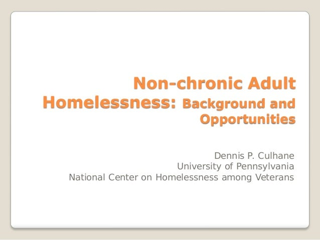 Non-chronic Adult Homelessness: Background and Opportunities Dennis P. Culhane University of Pennsylvania National Center ...
