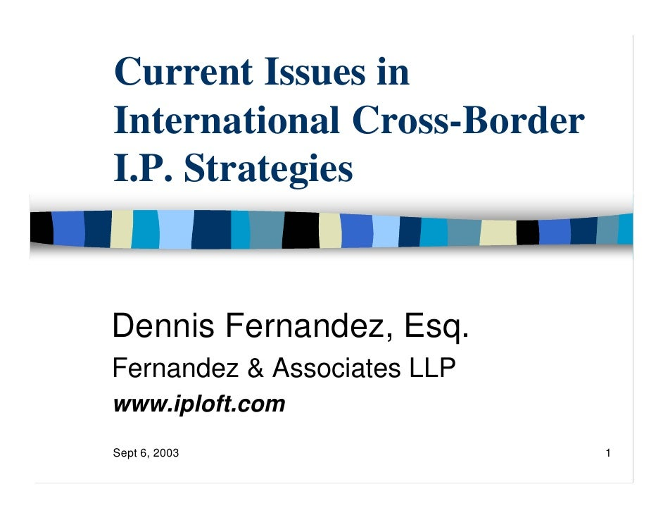 Current Issues in International Cross-Border I.P. Strategies   Dennis Fernandez, Esq. Fernandez & Associates LLP www.iplof...