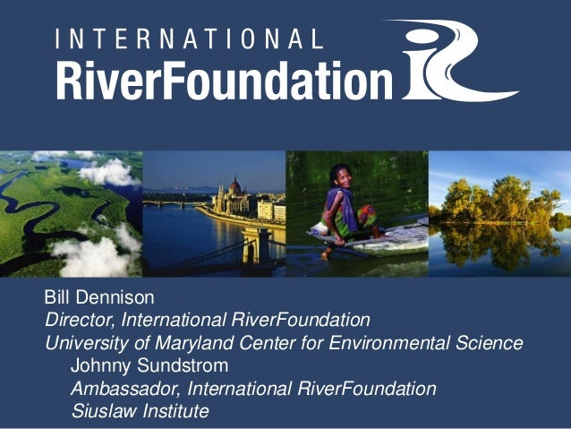 Bill DennisonDirector, International RiverFoundationUniversity of Maryland Center for Environmental Science    Johnny Sund...