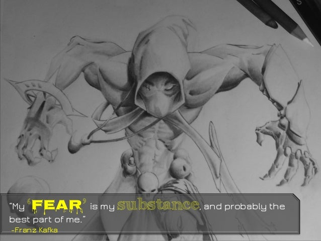 """""""My 'Fear' is my substance, and probably the best part of me."""" -Franz Kafka"""