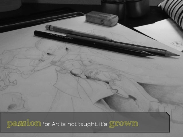 passion for Art is not taught, it's grown.