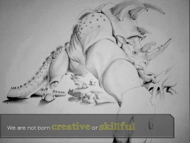 We are not born creativeor skillful