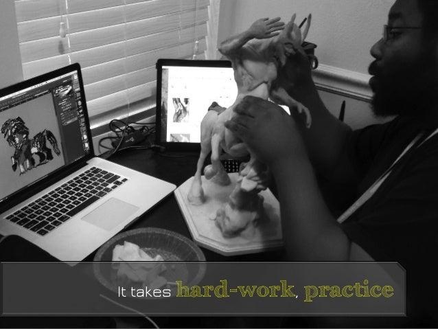 It takes hard-work, practice