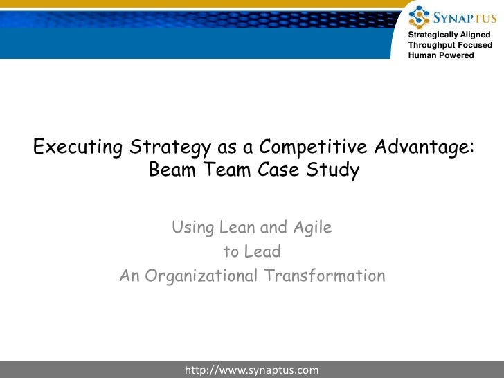 Executing Strategy as a Competitive Advantage:Beam Team Case Study<br />Using Lean and Agile <br />to Lead<br />An Organiz...