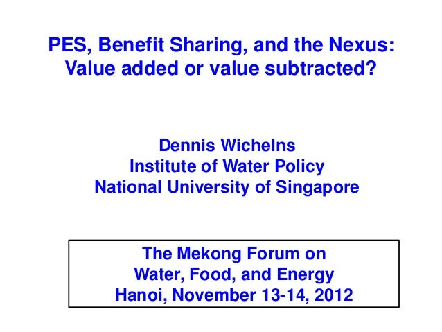 PES, Benefit Sharing, and the Nexus: Value added or value subtracted?            Dennis Wichelns        Institute of Water...