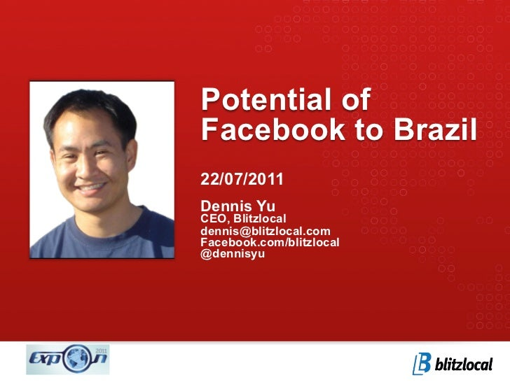 Potential ofFacebook to Brazil22/07/2011Dennis YuCEO, Blitzlocaldennis@blitzlocal.comFacebook.com/blitzlocal@dennisyu