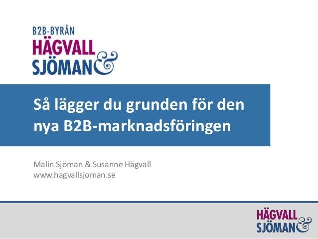 Så lägger du grunden för den  nya B2B-marknadsföringen  Malin Sjöman & Susanne Hägvall  www.hagvallsjoman.se