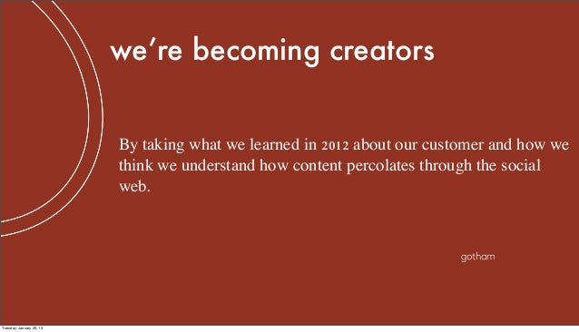 we're becoming creators                          By taking what we learned in 2012 about our customer and how we          ...