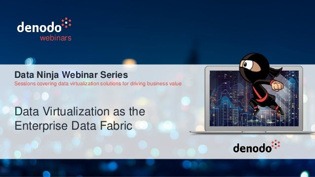 Data Virtualization as the Enterprise Data Fabric webinars Data Ninja Webinar Series Sessions covering data virtualization...