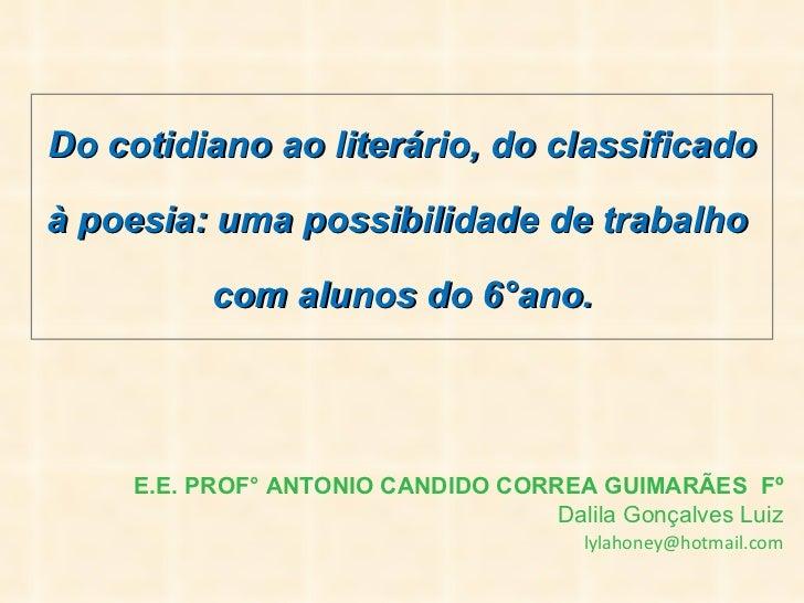 E.E. PROF° ANTONIO CANDIDO CORREA GUIMARÃES Fº Dalila Gonçalves Luiz   [email_address] Do cotidiano ao literário, do clas...