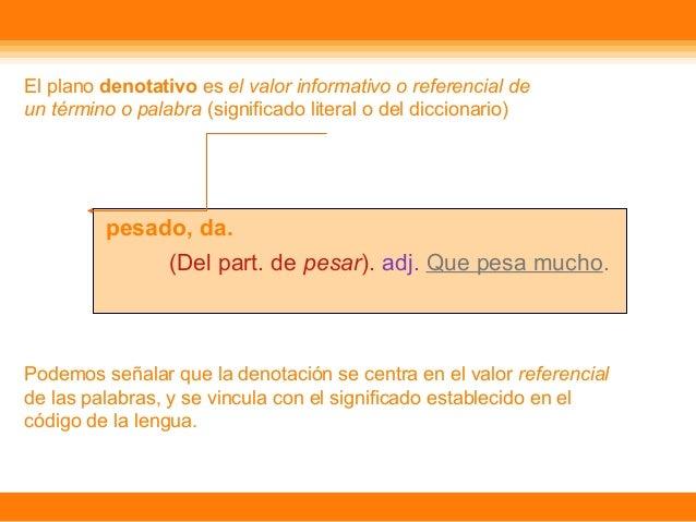 El plano denotativo es el valor informativo o referencial de un t�rmino o palabra (significado literal o del diccionario) ...