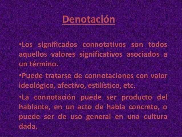Denotación •Los significados connotativos son todos aquellos valores significativos asociados a un término. •Puede tratars...