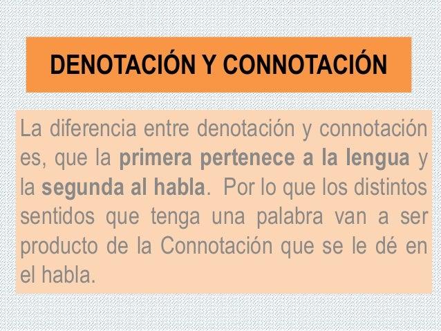 DENOTACIÓN Y CONNOTACIÓN La diferencia entre denotación y connotación es, que la primera pertenece a la lengua y la segund...