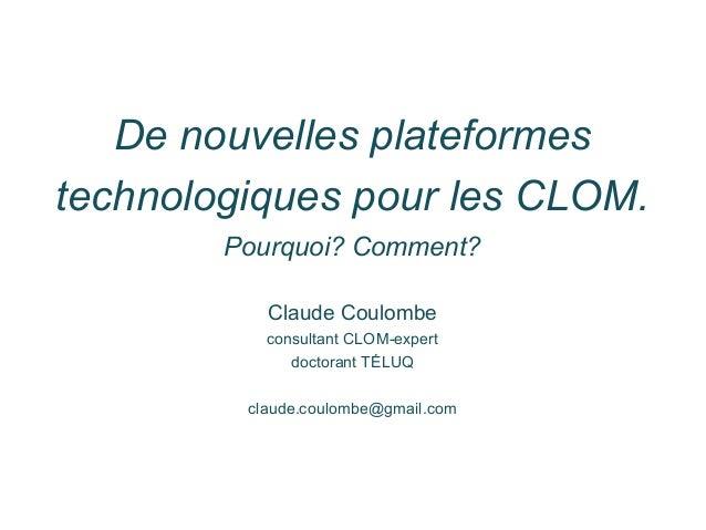 De nouvelles plateformes technologiques pour les CLOM. Pourquoi? Comment? Claude Coulombe consultant CLOM-expert doctorant...