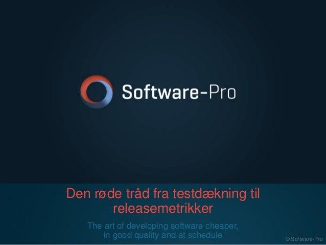 Den røde tråd fra testdækning til releasemetrikker The art of developing software cheaper, in good quality and at schedule...