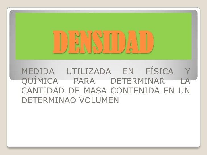 DENSIDAD<br />MEDIDA UTILIZADA EN FÍSICA Y QUÍMICA PARA DETERMINAR LA CANTIDAD DE MASA CONTENIDA EN UN DETERMINAO VOLUMEN<...
