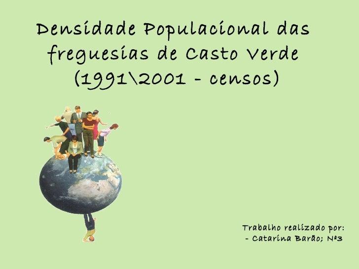 Densidade Populacional das freguesias de Casto Verde  (19912001 - censos) Trabalho realizado por: - Catarina Barão; Nº3