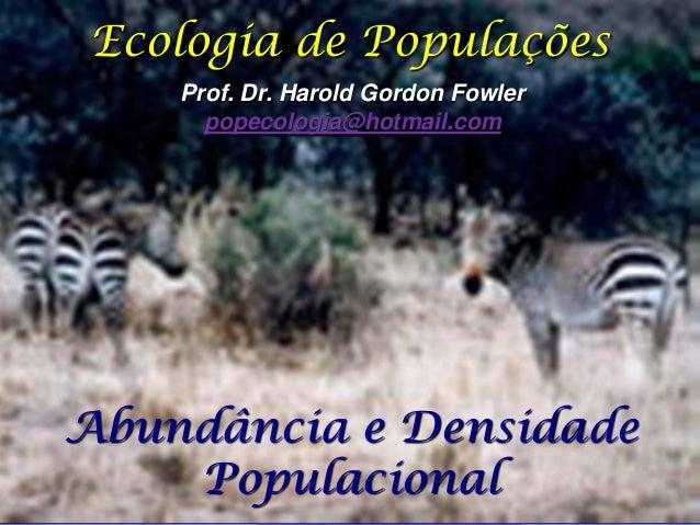 Ecologia de Populações    Prof. Dr. Harold Gordon Fowler      popecologia@hotmail.comAbundância e Densidade    Populacional