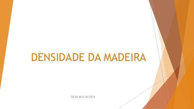 DENSIDADE DA MADEIRA 30 de abril de 2014 1