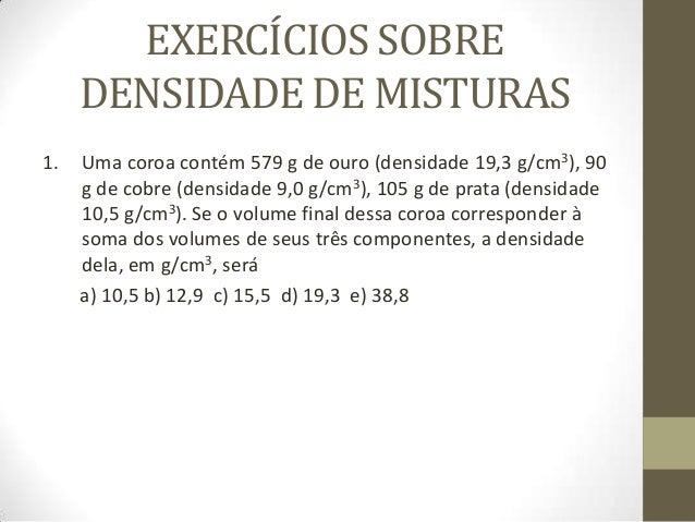 EXERCÍCIOS SOBRE DENSIDADE DE MISTURAS 1.  Uma coroa contém 579 g de ouro (densidade 19,3 g/cm3), 90 g de cobre (densidade...