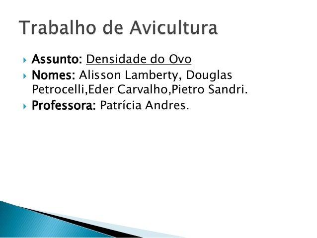  Assunto: Densidade do Ovo  Nomes: Alisson Lamberty, Douglas Petrocelli,Eder Carvalho,Pietro Sandri.  Professora: Patrí...