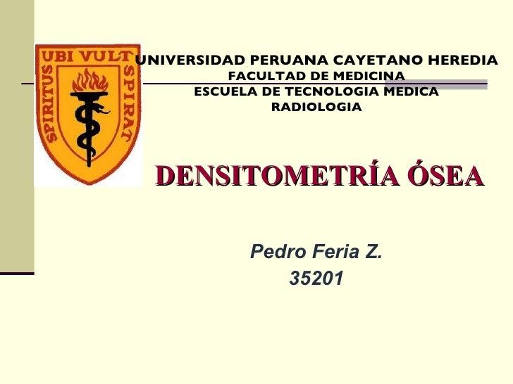 DENSITOMETRÍA ÓSEA Pedro Feria Z. 35201 UNIVERSIDAD PERUANA CAYETANO HEREDIA FACULTAD DE MEDICINA ESCUELA DE TECNOLOGIA ME...