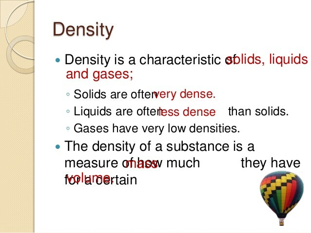 density of liquids and solids The density of liquids and solids view larger image density data may be used for obtaining relationships between density, chemical composition, thermal and mechanical treatments of materials, etc.