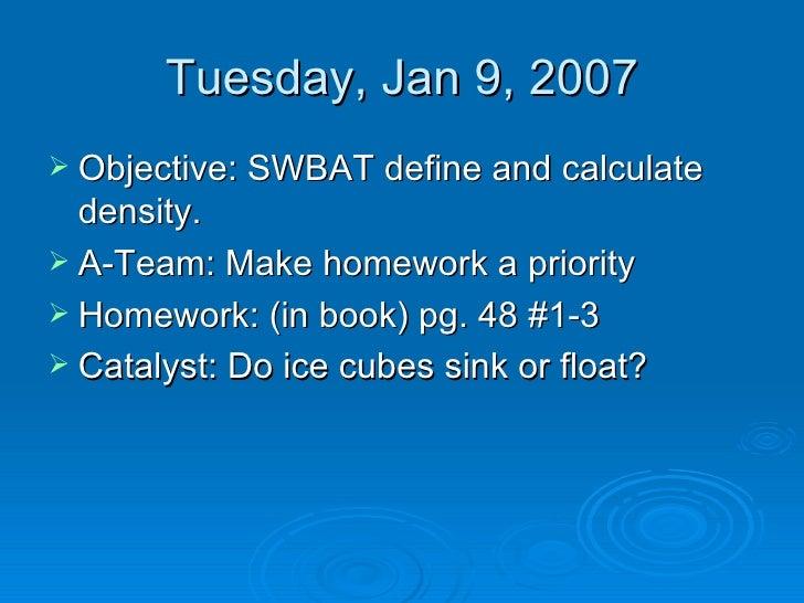 Tuesday, Jan 9, 2007 <ul><li>Objective: SWBAT define and calculate density. </li></ul><ul><li>A-Team: Make homework a prio...