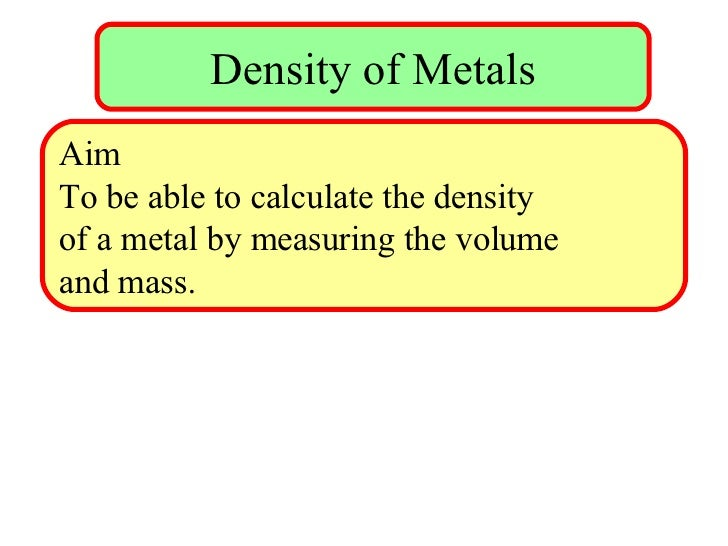 Density of Metals Aim To be able to calculate the density  of a metal by measuring the volume  and mass.