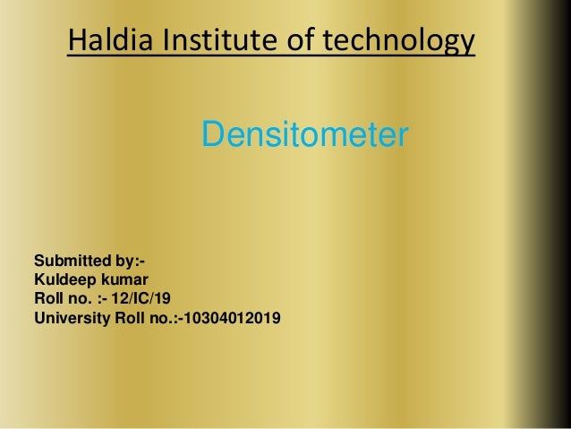 Haldia Institute of technology  Densitometer  Submitted by:-  Kuldeep kumar  Roll no. :- 12/IC/19  University Roll no.:-10...