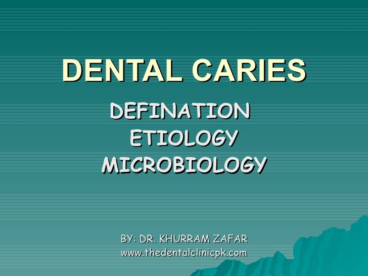 DENTAL CARIES DEFINATION  ETIOLOGY MICROBIOLOGY BY: DR. KHURRAM ZAFAR www.thedentalclinicpk.com