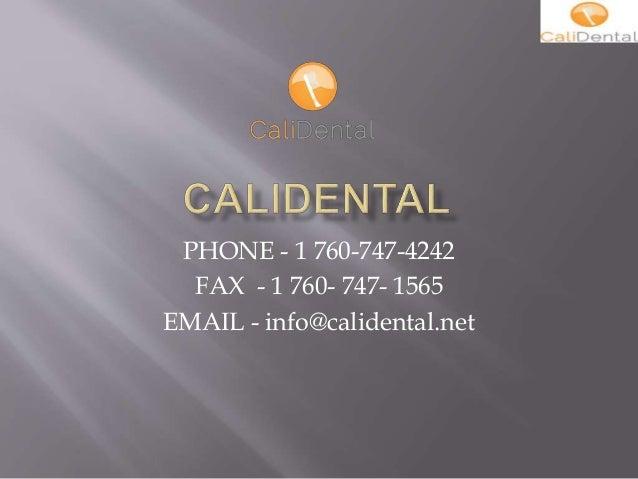 PHONE - 1 760-747-4242 FAX - 1 760- 747- 1565 EMAIL - info@calidental.net
