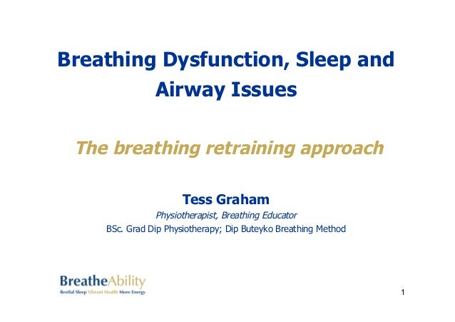 Breathing Dysfunction, Sleep and  Airway Issues  The breathing retraining approach  Tess Graham  Physiotherapist, Breathin...
