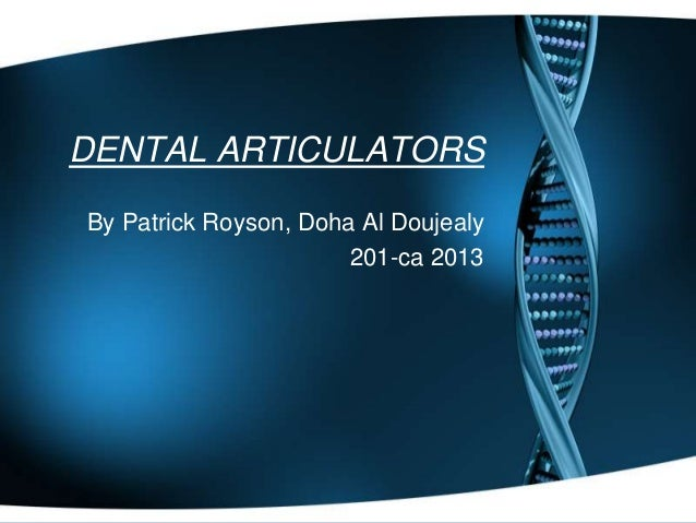 DENTAL ARTICULATORS By Patrick Royson, Doha Al Doujealy 201-ca 2013
