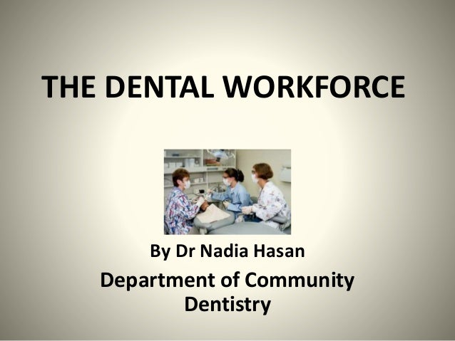 THE DENTAL WORKFORCE By Dr Nadia Hasan Department of Community Dentistry