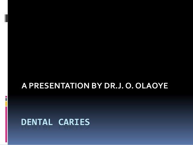 DENTAL CARIES A PRESENTATION BY DR.J. O. OLAOYE