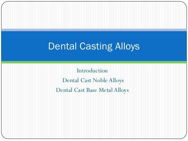 Dental Casting Alloys Introduction Dental Cast Noble Alloys Dental Cast Base Metal Alloys