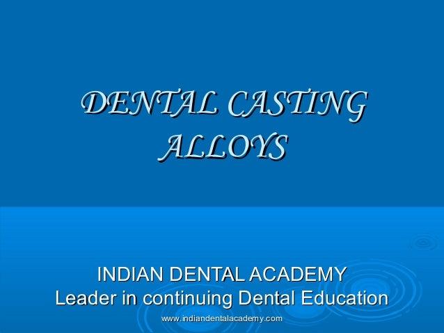 DENTAL CASTINGDENTAL CASTING ALLOYSALLOYS INDIAN DENTAL ACADEMYINDIAN DENTAL ACADEMY Leader in continuing Dental Education...